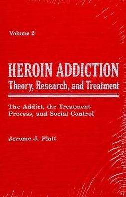 Heroin Addiction: Theory, Research and Treatment: The Addict, the Treatment Process, and Social Control