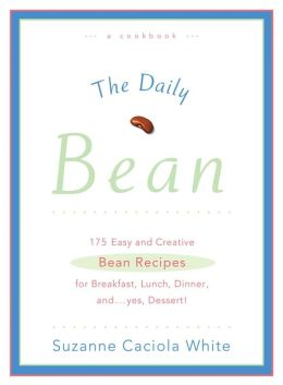 Daily Bean: 175 Easy and Creative Bean Recipes for Breakfast, Lunch, Dinner ....and, yes, Dessert!