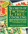 Secrets of Lactose-Free Cooking: Over 150 Easy-to-Make and Delicious Dairy-Free Recipes - From Breakfast to Dinner