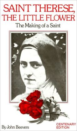 Saint Therese, the Little Flower: The Making of a Saint