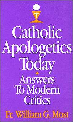 Catholic Apologetics Today: Answers to Modern Critics