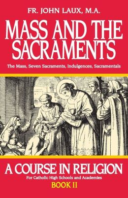 Mass and the Sacraments: The Mass, Seven Sacraments, Indulgences, Sacramentals