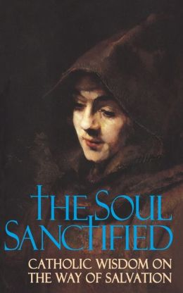 The Soul Sanctified: Catholic Wisdom on the Way of Salvation