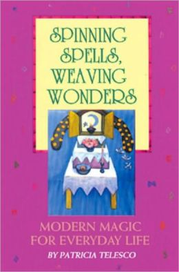 Spinning Spells, Weaving Wonders: Modern Magic for Everyday Life