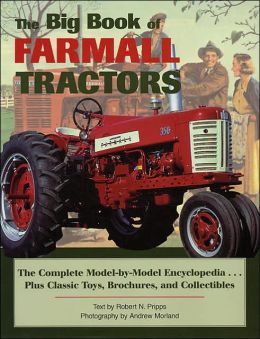 Big Book of Farmall Tractors: The Complete Model-by-Model Encyclopedia...Plus Classic Toys, Brochures, and Collectibles