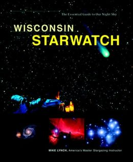 Wisconsin StarWatch: The Essential Guide to Our Night Sky