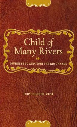 Child of Many Rivers: Journeys To & From the Rio Grande