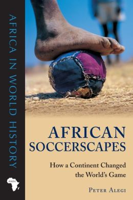 African Soccerscapes: How a Continent Changed the World's Game