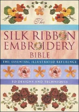The Silk Ribbon Embroidery Bible: The Essential Illustrated Reference to Designs and Techniques