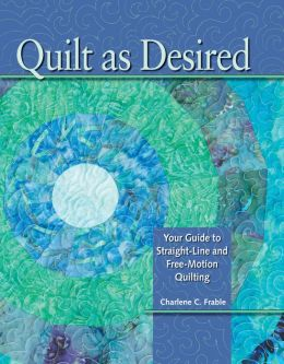Quilt As Desired: Your Guide to Straight-Line and Free-Motion Quilting