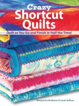 Crazy Shortcut Quilts: Quilt as You Go and Finish in Half the Time!