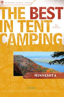 The Best in Tent Camping - Minnesota: A Guide for Car Campers Who Hate RVs, Concrete Slabs, and Loud Portable Stereos