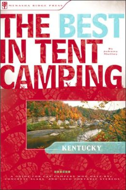 The Best in Tent Camping - Kentucky: A Guide for Car Campers Who Hate RVs, Concrete Slabs, and Loud Portable Stereos