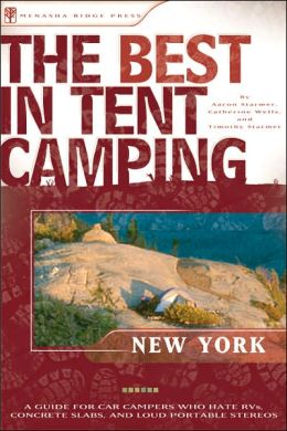 The Best in Tent Camping: New York State: A Guide for Car Campers Who Hate RVs, Concrete Slabs, and Loud Portable Stereos (Best Tent Camping) Aaron Starmer, Catharine Wells and Timothy Starmer