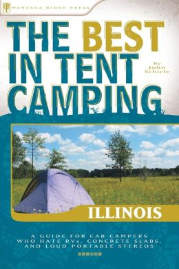 The Best in Tent Camping - Illinois: A Guide for Car Campers Who Hate RVs, Concrete Slabs, and Loud Portable Stereos