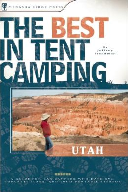 The Best in Tent Camping - Utah: A Guide for Car Campers Who Hate RVs, Concrete Slabs, and Loud Portable Stereos