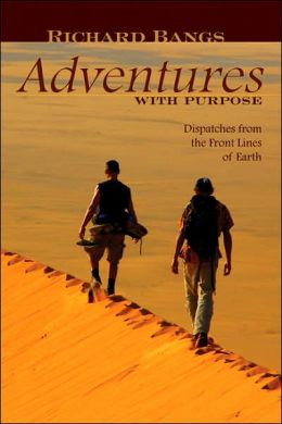 Richard Bangs' Adventures with Purpose: Dispatches from the Front Lines of Earth