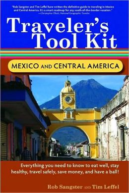 Traveler's Tool Kit Mexico and Central America: Everything You Need to Know to Eat Well, Stay Healthy, Travel Safely, Save Money, and Have a Ball!