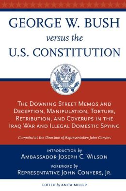George W. Bush vs. the Constitution: The Downing Street Minutes and Deception, Manipulation, Torture, Retribution, Coverups in the Iraq War and Illegal Domestic Spying