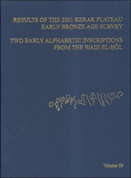 ASOR Annual 59: Part I, Results of the 2001 Kerak Plateau Early Bronze Age Survey; Part II, Two Early Alphabetic Inscriptions from the Wadi el-Hol