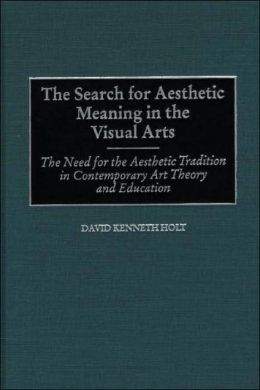 The Search for Aesthetic Meaning in the Visual Arts: The Need for the Aesthetic Tradition in Contemporary Art Theory and Education