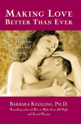 Making Love Better Than Ever: Reaching New Heights of Passion and Pleasure After 40