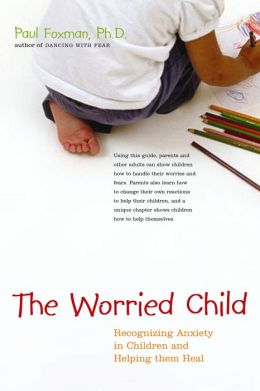 Worried Child: Recognizing Anxiety in Children and Helping Them Heal