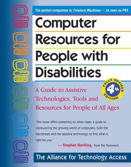 Computer Resources for People with Disabilities: Assistive Technologies, Tools, and Resources for People of All Ages