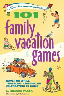101 Family Vacation Games: Have Fun While Traveling, Camping, or Celebrating at Home