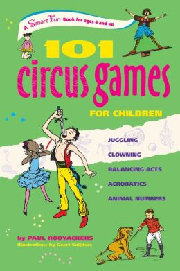 101 Circus Games for Children: Juggling - Clowning - Balancing Acts - Acrobatics - Animal Numbers
