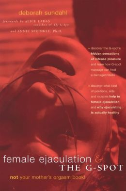 Female Ejaculation and the G-Spot: Not Your Mother's Orgasm Book!