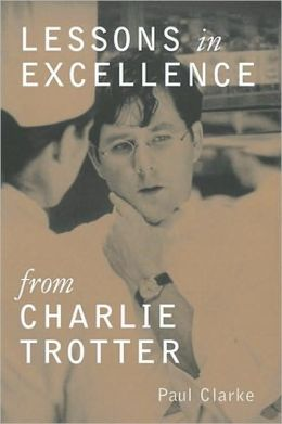 Lessons in Excellence from Charlie Trotter: 75 Ways One Visionary Is Setting New Standard