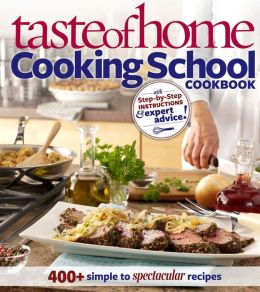 Taste of Home: Cooking School Cookbook 400+ Simple to Spectacular Recipes