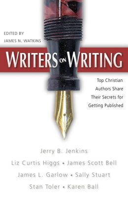 Writers on Writing: Top Christian Writers Share Their Secrets for Getting Published
