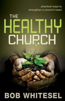 The Healthy Church: Practical Ways to Strengthen a Church's Heart Bob Whitesel