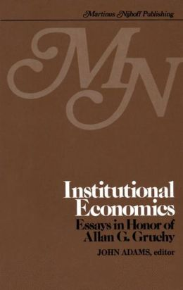 Institutional Economics: Contributions to the Development of Holistic Economics Essays in Honor of ALLAN G. GRUCHY