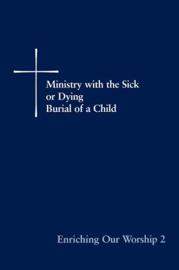 Enriching Our Worship 2: Ministry with the Sick or Dying, Burial of a Child