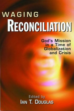 Waging Reconciliation: God's Mission in a Time of Globalization and Crisis