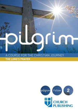 Pilgrim: A Course for the Christian Journey - The Lord's Prayer