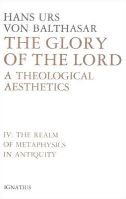 The Glory of the Lord: A Theological Aesthetics (The Realm of Metaphysics in Antiquity)
