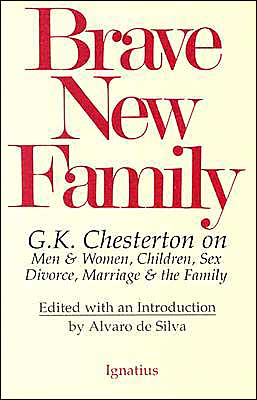 Brave New Family: G. K. Chesterton on Men and Women, Children, Sex, Divorce, Marriage, and the Family