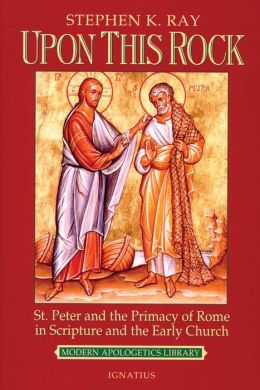Upon This Rock I Will Build My Church: St. Peter and the Primacy of Rome in Scripture and the Early Church