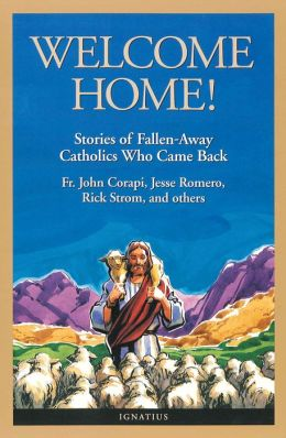 Welcome Home!: Stories of Fallen-Away Catholics Who Cam Back