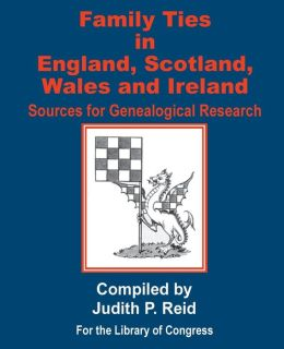 Family Ties in England, Scotland, Wales, and Ireland: Sources for Genealogical Research