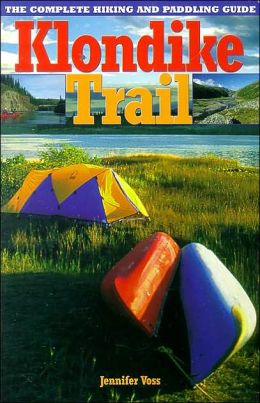 Klondike Trail: The Complete Hiking and Paddling Guide