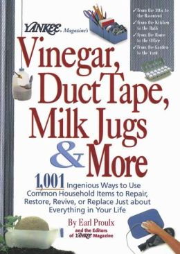 Yankee Magazine's Vinegar, Duct Tape, Milk Jugs and More: 1,001 Ingenious Ways to Use Common Household Items to Repair, Restore, Revive, or Replace Just about Everything in Your Life