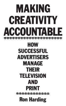 Making Creativity Accountable: How Successful Advertisers Manage Their Television and Print