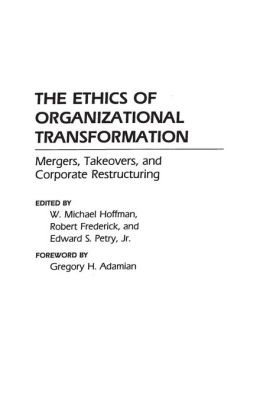 The Ethics of Organizational Transformation: Mergers, Takeovers, and Corporate Restructuring