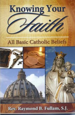 Knowing Your Faith: All Basic Catholic Beliefs