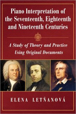 Piano Interpretations of the Seventeenth, Eighteenth and Nineteenth Centuries: A Study of Theory and Practice Using Original Documents